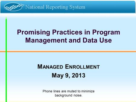 Promising Practices in Program Management and Data Use M ANAGED E NROLLMENT May 9, 2013 Phone lines are muted to minimize background noise.