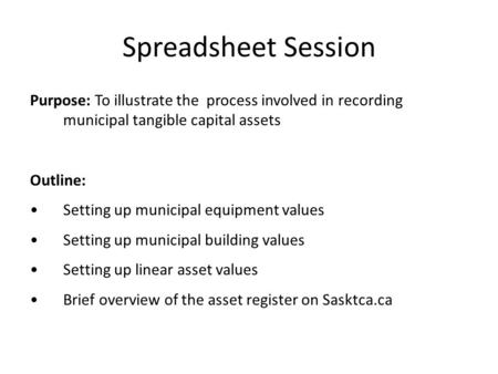 Spreadsheet Session Purpose: To illustrate the process involved in recording municipal tangible capital assets Outline: Setting up municipal equipment.