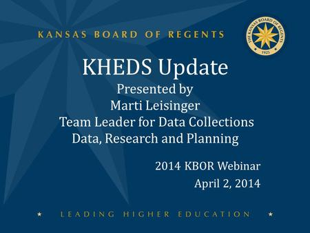 KHEDS Update Presented by Marti Leisinger Team Leader for Data Collections Data, Research and Planning 2014 KBOR Webinar April 2, 2014.