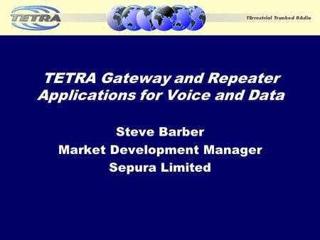 TETRA Gateway and Repeater Applications for Voice and Data Steve Barber Market Development Manager Sepura Limited.
