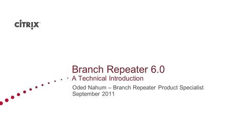 Branch Repeater 6.0 A Technical Introduction Oded Nahum – Branch Repeater Product Specialist September 2011.