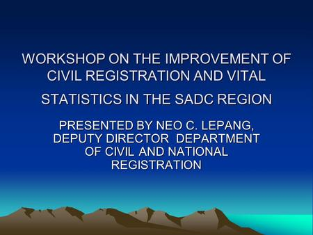 WORKSHOP ON THE IMPROVEMENT OF CIVIL REGISTRATION AND VITAL STATISTICS IN THE SADC REGION PRESENTED BY NEO C. LEPANG, DEPUTY DIRECTOR DEPARTMENT OF CIVIL.