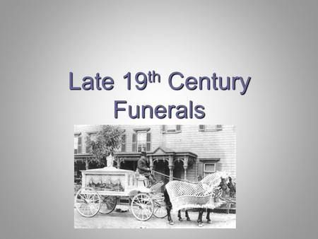 Late 19 th Century Funerals. 1880 (Page 257) wide variations in funeral thoughts and customs rapid transition to industrial/commercial large number of.