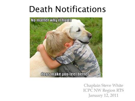 Death Notifications Chaplain Steve White ICPC NW Region RTS January 12, 2011.