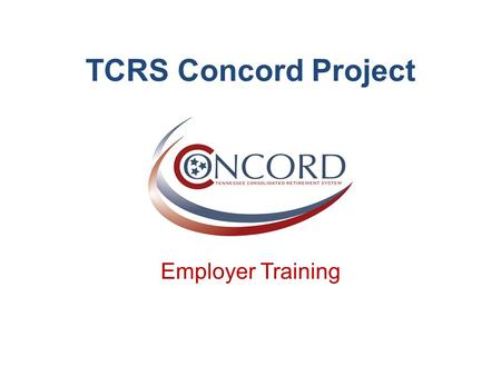 TCRS Concord Project Employer Training. Agenda 2 Topic Objectives Why Are You Here? Project Overview What's New Your Resources Questions Demonstration.