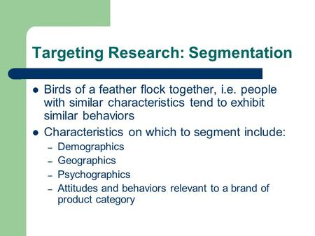 Targeting Research: Segmentation Birds of a feather flock together, i.e. people with similar characteristics tend to exhibit similar behaviors Characteristics.