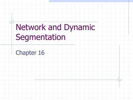 Network and Dynamic Segmentation Chapter 16. Introduction A network consists of connected linear features. Dynamic segmentation is a data model that is.