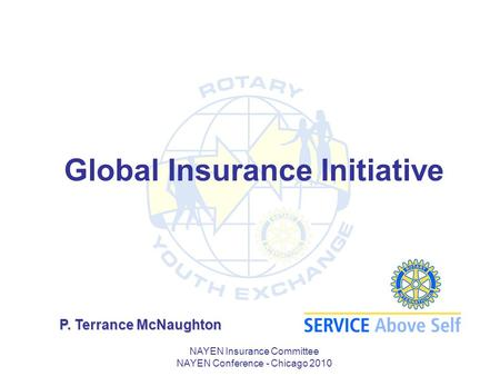 NAYEN Insurance Committee NAYEN Conference - Chicago 2010 Global Insurance Initiative P. Terrance McNaughton.