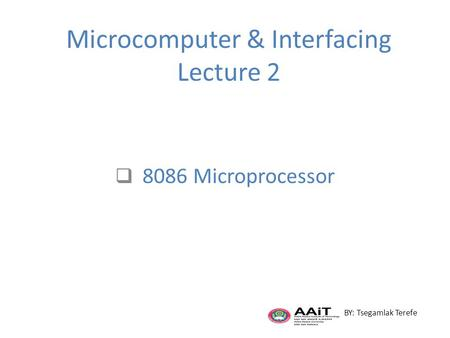 Microcomputer & Interfacing Lecture 2  8086 Microprocessor BY: Tsegamlak Terefe.
