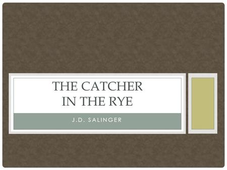 J.D. SALINGER THE CATCHER IN THE RYE. Author: J.D. Salinger Publication date: 1951, although Salinger was working on the novel for the last half of the.