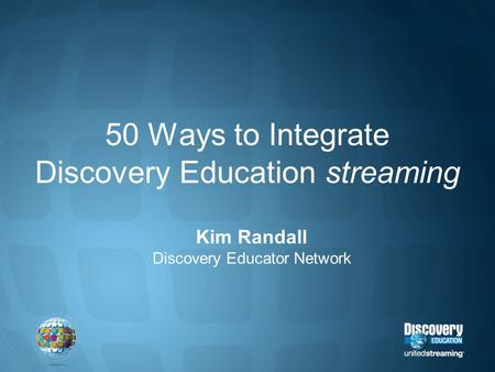 50 Ways to Integrate Discovery Education streaming Kim Randall Discovery Educator Network.