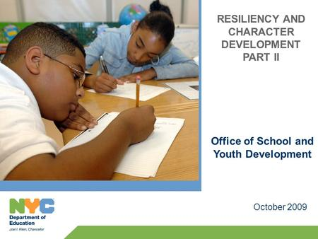RESILIENCY AND CHARACTER DEVELOPMENT PART II October 2009 Office of School and Youth Development.