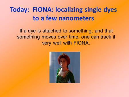 Today: FIONA: localizing single dyes to a few nanometers If a dye is attached to something, and that something moves over time, one can track it very well.