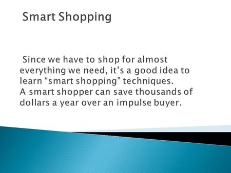Smart Shopping. Someone who…  Researches purchases  Plans purchases  Compares products  Considers alternatives You will save a lot of money by being.