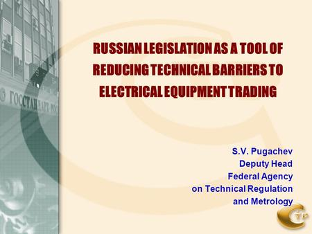 RUSSIAN LEGISLATION AS A TOOL OF REDUCING TECHNICAL BARRIERS TO ELECTRICAL EQUIPMENT TRADING S.V. Pugachev Deputy Head Federal Agency on Technical Regulation.