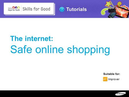 Copyright ©: 1995-2011 SAMSUNG & Samsung Hope for Youth. All rights reserved Tutorials The internet: Safe online shopping Suitable for: Improver.