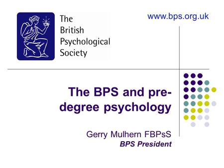 The BPS and pre- degree psychology Gerry Mulhern FBPsS BPS President www.bps.org.uk.