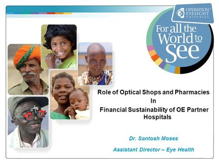 Role of Optical Shops and Pharmacies In Financial Sustainability of OE Partner Hospitals Dr. Santosh Moses Assistant Director – Eye Health.