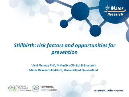Stillbirth: risk factors and opportunities for prevention Vicki Flenady PhD, MMedSc (Clin Epi & Biostats) Mater Research Institute, University of Queensland.