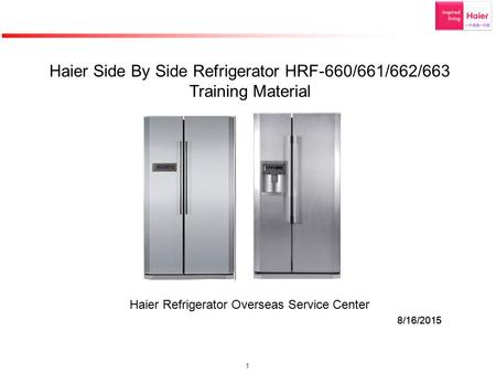 1 8/16/2015 Haier Side By Side <strong>Refrigerator</strong> HRF-660/661/662/663 Training Material Haier <strong>Refrigerator</strong> Overseas Service Center 8/16/2015.