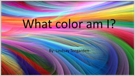 What color am I? By: Lindsay Teegarden What color am I? By: Lindsay Teegarden.