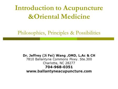 Introduction to Acupuncture &Oriental Medicine Philosophies, Principles & Possibilities Dr. Jeffrey (Ji Fei) Wang,OMD, L.Ac & CH 7810 Ballantyne Commons.