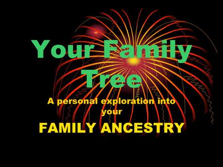 Your Family Tree A personal exploration into your FAMILY ANCESTRY.