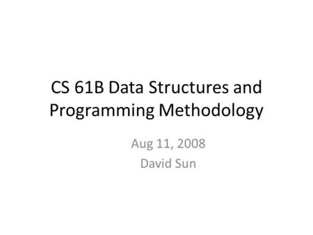 CS 61B Data Structures and Programming Methodology Aug 11, 2008 David Sun.