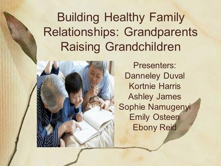 Building Healthy Family Relationships: Grandparents Raising Grandchildren Presenters: Danneley Duval Kortnie Harris Ashley James Sophie Namugenyi Emily.