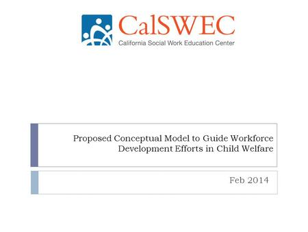 Proposed Conceptual Model to Guide Workforce Development Efforts in Child Welfare Feb 2014.