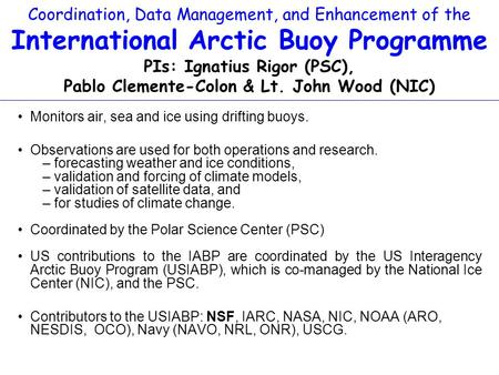 Coordination, Data Management, and Enhancement of the International Arctic Buoy Programme PIs: Ignatius Rigor (PSC), Pablo Clemente-Colon & Lt. John Wood.