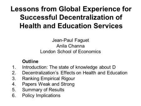 Lessons from Global Experience for Successful Decentralization of Health and Education Services Jean-Paul Faguet Anila Channa London School of Economics.