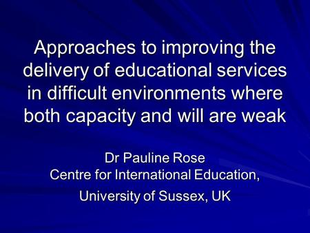 Approaches to improving the delivery of educational services in difficult environments where both capacity and will are weak Dr Pauline Rose Centre for.