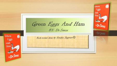 Green Eggs And Ham BY: Dr.Suess. * Summary Repeatedly, a character named Sam - I - Am keeps annoying an unnamed character, who is also the narrator, to.
