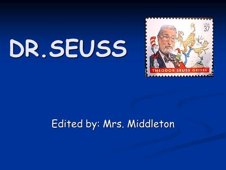DR.SEUSS Edited by: Mrs. Middleton. 1. Was Dr. Seuss his real name? Not exactly. His name was Theodore Seuss Geisel - Seuss being his mother's maiden.