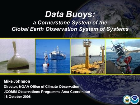 Data Buoys: a Cornerstone System of the Global Earth Observation System of Systems Mike Johnson Director, NOAA Office of Climate Observation JCOMM Observations.