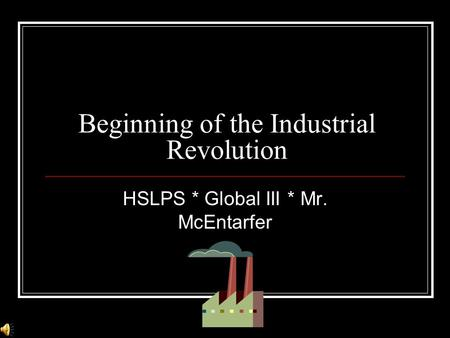 Beginning of the Industrial Revolution HSLPS * Global III * Mr. McEntarfer.