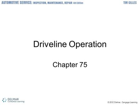 © 2012 Delmar, Cengage Learning Driveline Operation Chapter 75.