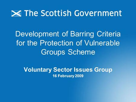 Development of Barring Criteria for the Protection of Vulnerable Groups Scheme Voluntary Sector Issues Group 16 February 2009.