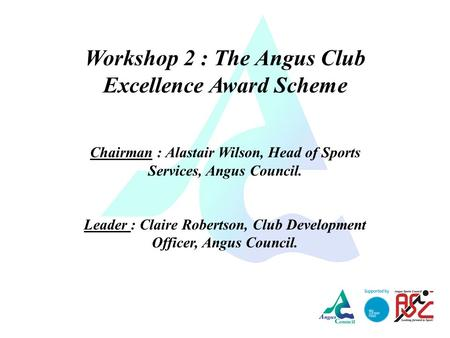 Workshop 2 : The Angus Club Excellence Award Scheme Chairman : Alastair Wilson, Head of Sports Services, Angus Council. Leader : Claire Robertson, Club.