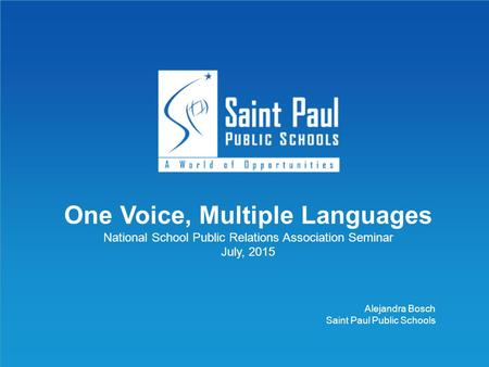 @SPPS_News One Voice, Multiple Languages National School Public Relations Association Seminar July, 2015 Alejandra Bosch Saint Paul Public Schools.