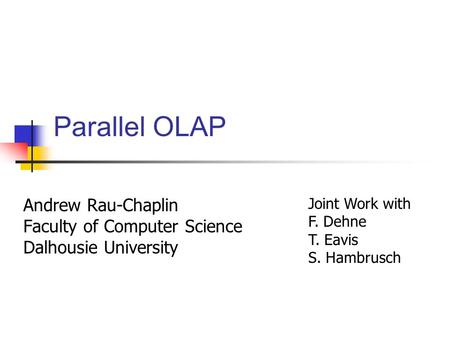 Parallel OLAP Andrew Rau-Chaplin Faculty of Computer Science Dalhousie University Joint Work with F. Dehne T. Eavis S. Hambrusch.