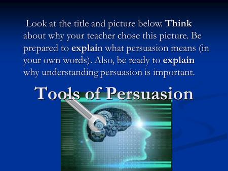 Tools of Persuasion Look at the title and picture below. Think about why your teacher chose this picture. Be prepared to explain what persuasion means.