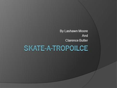 By Lashawn Moore And Clarence Butler. What is our business?  We are opening up an Skating Rink  We will sell food, drinks, skates, and other skating.