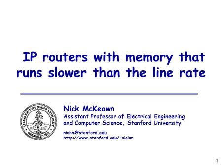 1 IP routers with memory that runs slower than the line rate Nick McKeown Assistant Professor of Electrical Engineering and Computer Science, Stanford.