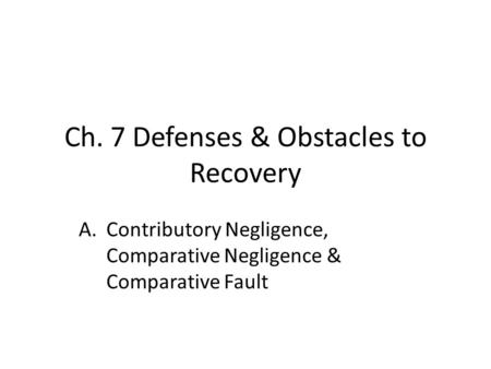 Ch. 7 Defenses & Obstacles to Recovery A.Contributory Negligence, Comparative Negligence & Comparative Fault.