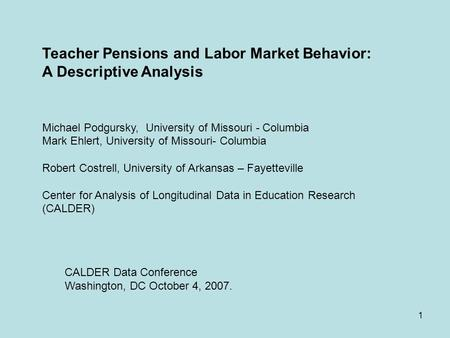 1 Teacher Pensions and Labor Market Behavior: A Descriptive Analysis Michael Podgursky, University of Missouri - Columbia Mark Ehlert, University of Missouri-