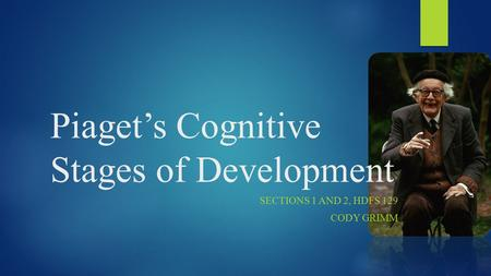 Piaget's Cognitive Stages of Development SECTIONS 1 AND 2, HDFS 129 CODY GRIMM.