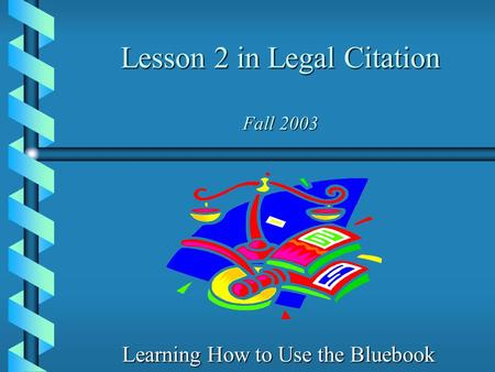 Lesson 2 in Legal Citation Fall 2003 Learning How to Use the Bluebook.