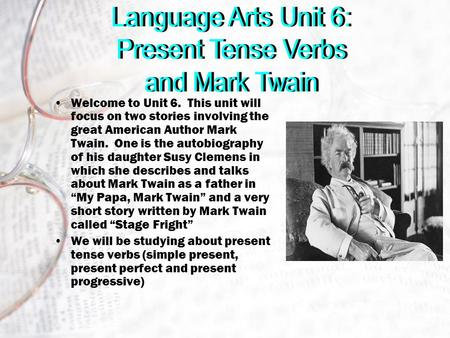 Welcome to Unit 6. This unit will focus on two stories involving the great American Author Mark Twain. One is the autobiography of his daughter Susy Clemens.